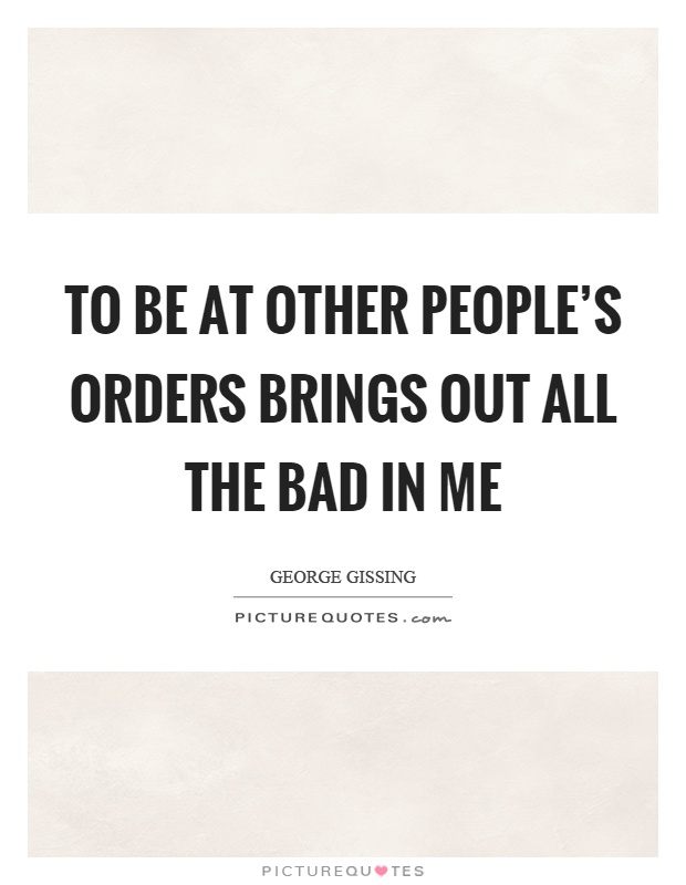 To be at other people's orders brings out all the bad in me Picture Quote #1