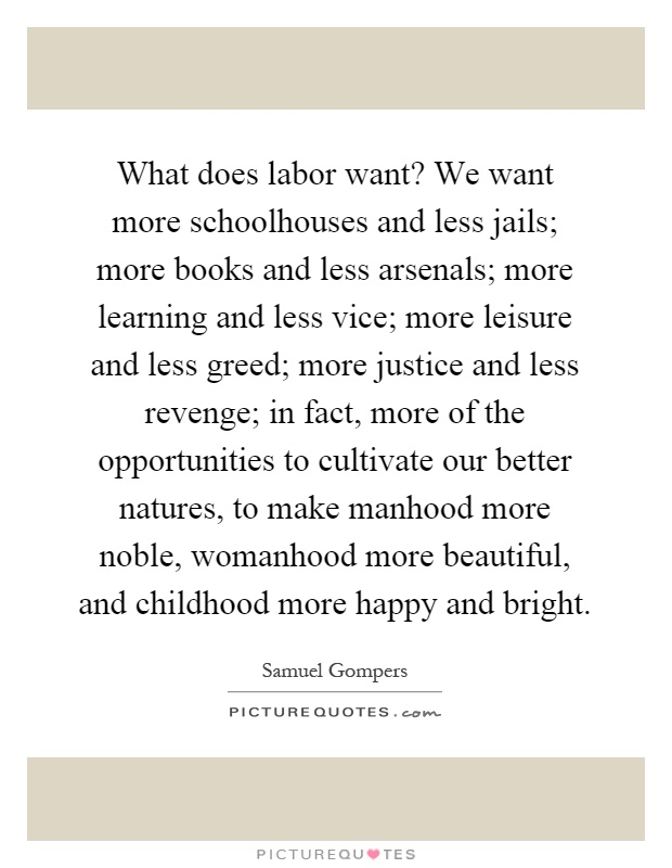 What does labor want? We want more schoolhouses and less jails; more books and less arsenals; more learning and less vice; more leisure and less greed; more justice and less revenge; in fact, more of the opportunities to cultivate our better natures, to make manhood more noble, womanhood more beautiful, and childhood more happy and bright Picture Quote #1