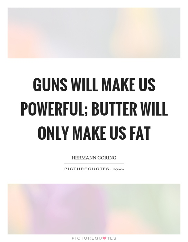 Guns will make us powerful; butter will only make us fat Picture Quote #1