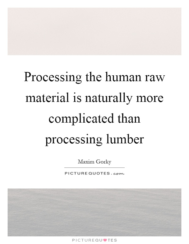 Processing the human raw material is naturally more complicated than processing lumber Picture Quote #1