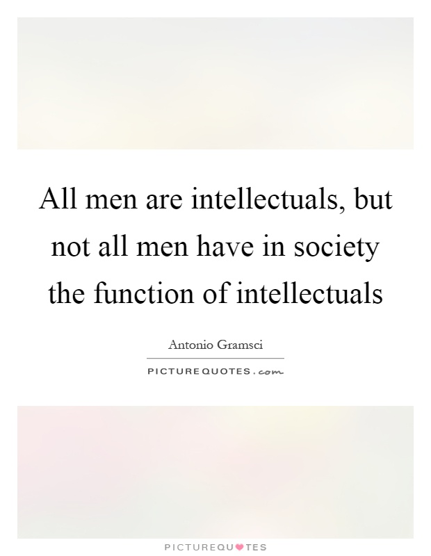 All men are intellectuals, but not all men have in society the function of intellectuals Picture Quote #1