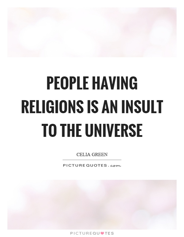 People having religions is an insult to the universe Picture Quote #1