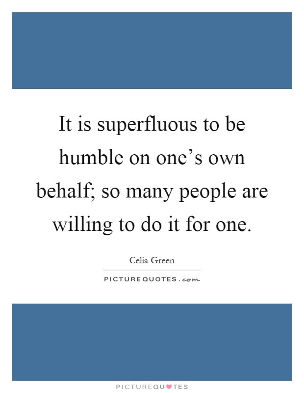 It is superfluous to be humble on one's own behalf; so many people are willing to do it for one Picture Quote #1