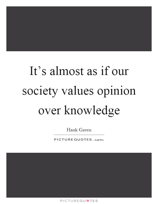 It's almost as if our society values opinion over knowledge Picture Quote #1