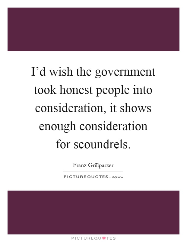 I'd wish the government took honest people into consideration, it shows enough consideration for scoundrels Picture Quote #1