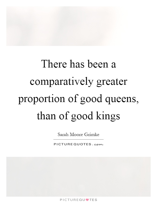 There has been a comparatively greater proportion of good queens, than of good kings Picture Quote #1