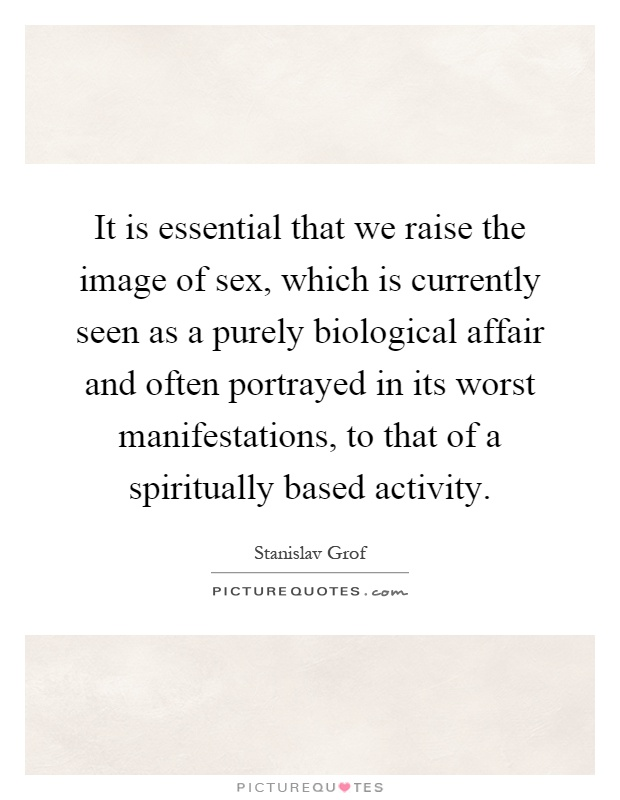 It is essential that we raise the image of sex, which is currently seen as a purely biological affair and often portrayed in its worst manifestations, to that of a spiritually based activity Picture Quote #1