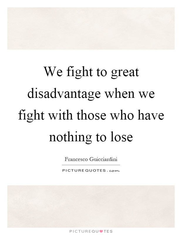 We fight to great disadvantage when we fight with those who have nothing to lose Picture Quote #1
