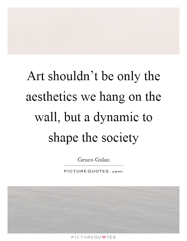 Art shouldn't be only the aesthetics we hang on the wall, but a dynamic to shape the society Picture Quote #1