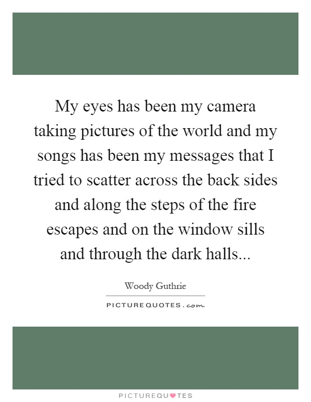 My eyes has been my camera taking pictures of the world and my songs has been my messages that I tried to scatter across the back sides and along the steps of the fire escapes and on the window sills and through the dark halls Picture Quote #1