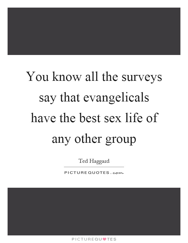 You know all the surveys say that evangelicals have the best sex life of any other group Picture Quote #1