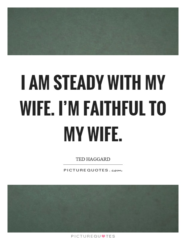 I am steady with my wife. I'm faithful to my wife Picture Quote #1