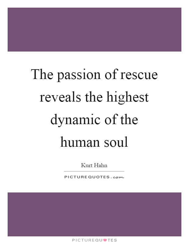 The passion of rescue reveals the highest dynamic of the human soul Picture Quote #1
