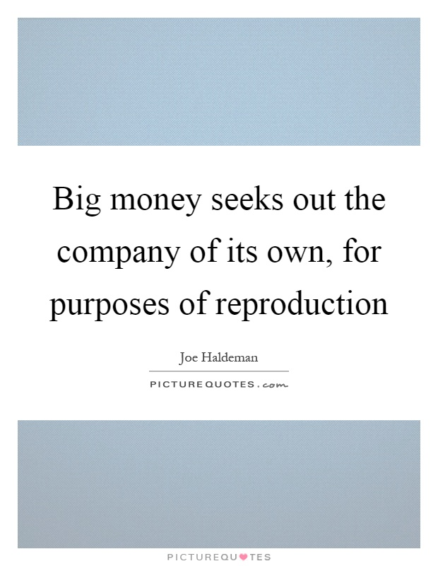 Big money seeks out the company of its own, for purposes of reproduction Picture Quote #1