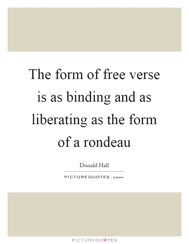 The form of free verse is as binding and as liberating as the form of a rondeau Picture Quote #1