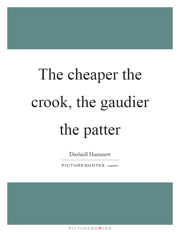 The cheaper the crook, the gaudier the patter Picture Quote #1