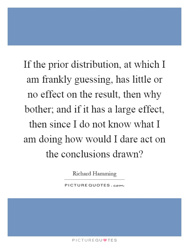 If the prior distribution, at which I am frankly guessing, has little or no effect on the result, then why bother; and if it has a large effect, then since I do not know what I am doing how would I dare act on the conclusions drawn? Picture Quote #1