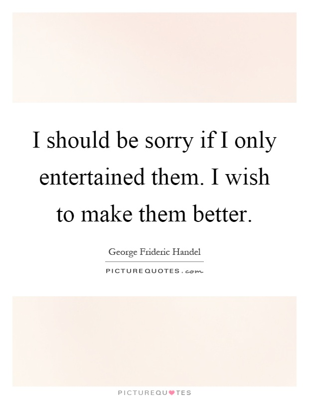 I should be sorry if I only entertained them. I wish to make them better Picture Quote #1