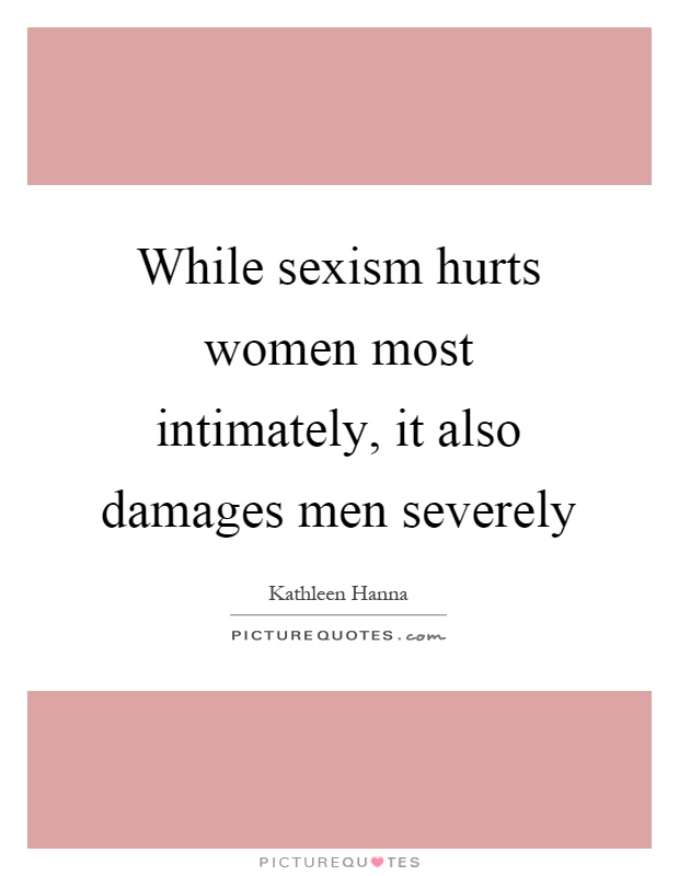 While sexism hurts women most intimately, it also damages men severely Picture Quote #1