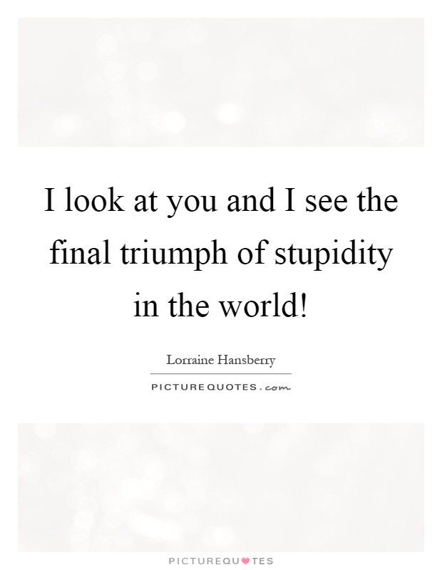 I look at you and I see the final triumph of stupidity in the world! Picture Quote #1