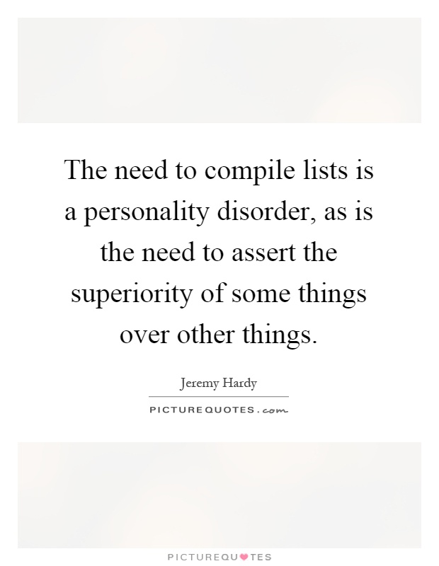 The need to compile lists is a personality disorder, as is the need to assert the superiority of some things over other things Picture Quote #1