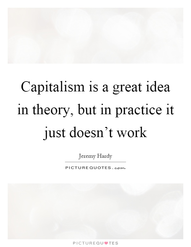 Capitalism is a great idea in theory, but in practice it just doesn't work Picture Quote #1