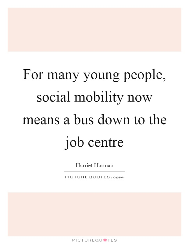 For many young people, social mobility now means a bus down to the job centre Picture Quote #1