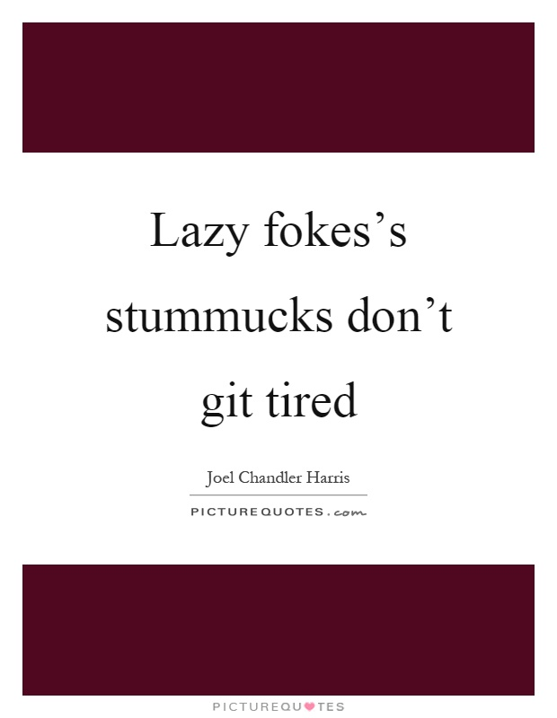 Lazy fokes's stummucks don't git tired Picture Quote #1