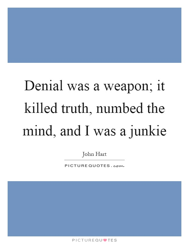 Denial was a weapon; it killed truth, numbed the mind, and I was a junkie Picture Quote #1