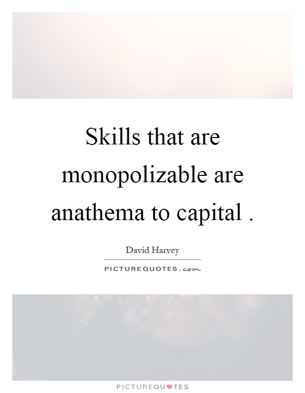 Skills that are monopolizable are anathema to capital Picture Quote #1