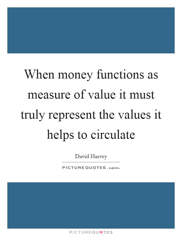When money functions as measure of value it must truly represent the values it helps to circulate Picture Quote #1