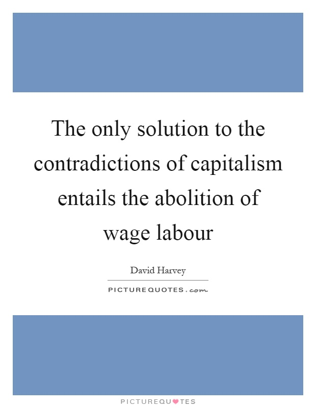 The only solution to the contradictions of capitalism entails the abolition of wage labour Picture Quote #1