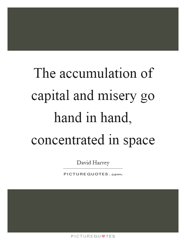 The accumulation of capital and misery go hand in hand, concentrated in space Picture Quote #1