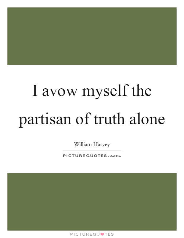 I avow myself the partisan of truth alone Picture Quote #1