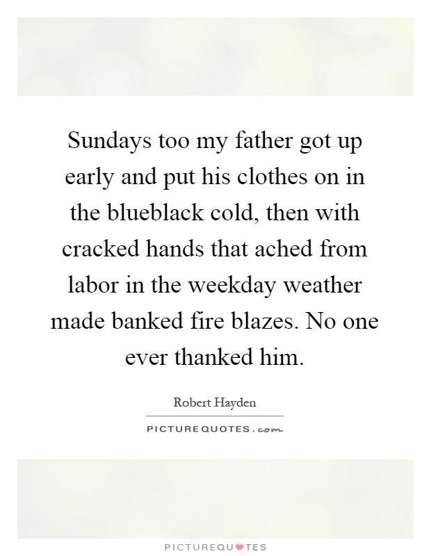 Sundays too my father got up early and put his clothes on in the blueblack cold, then with cracked hands that ached from labor in the weekday weather made banked fire blazes. No one ever thanked him Picture Quote #1