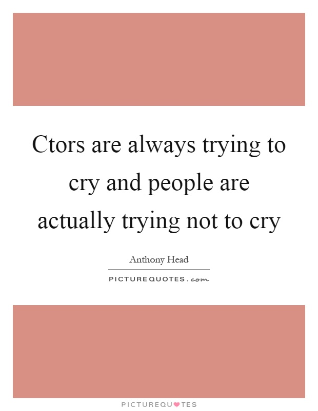 Ctors are always trying to cry and people are actually trying not to cry Picture Quote #1
