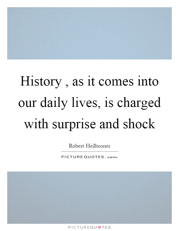 History, as it comes into our daily lives, is charged with surprise and shock Picture Quote #1