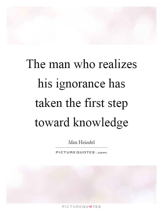 The man who realizes his ignorance has taken the first step toward knowledge Picture Quote #1