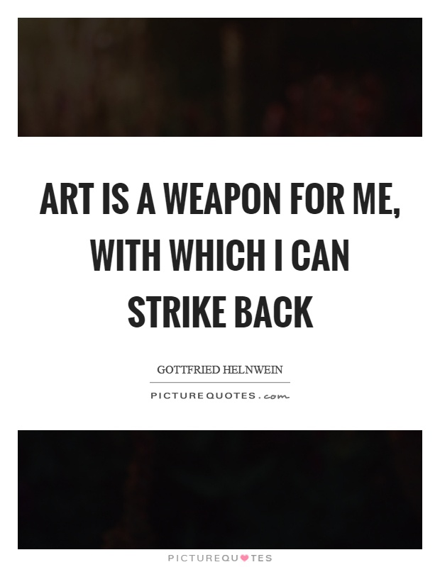 Art is a weapon for me, with which I can strike back Picture Quote #1