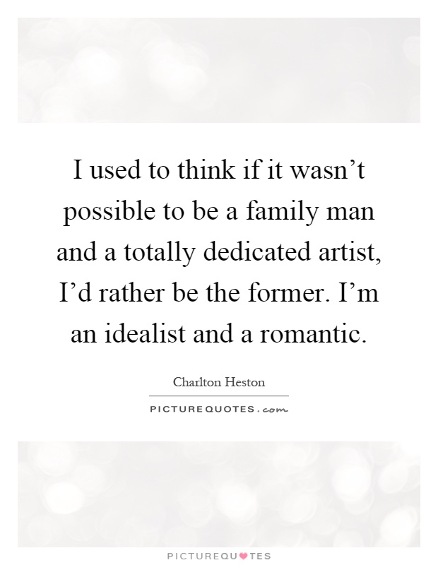 I used to think if it wasn't possible to be a family man and a totally dedicated artist, I'd rather be the former. I'm an idealist and a romantic Picture Quote #1