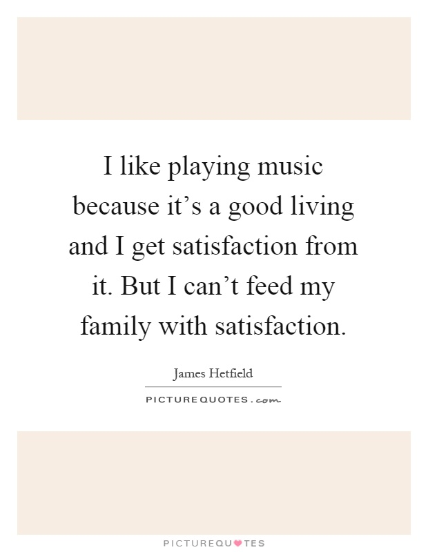 I like playing music because it's a good living and I get satisfaction from it. But I can't feed my family with satisfaction Picture Quote #1