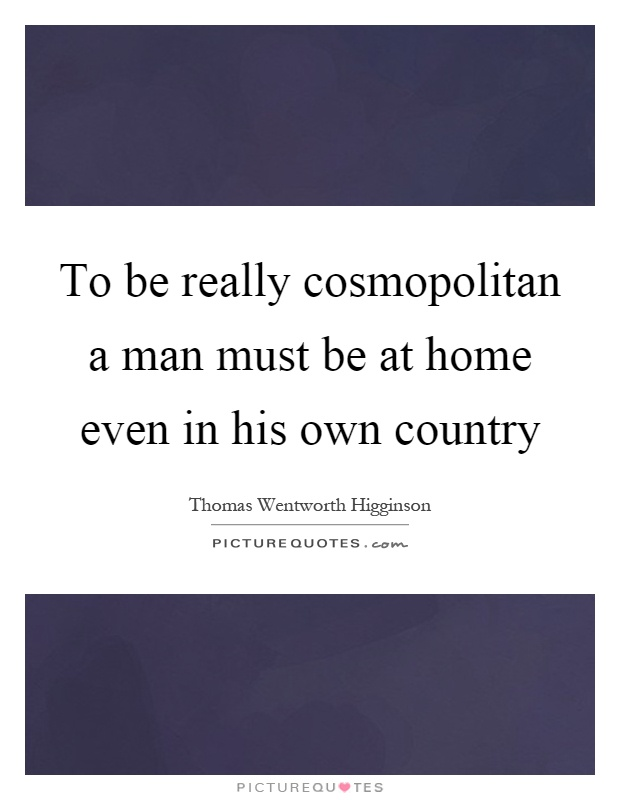 To be really cosmopolitan a man must be at home even in his own country Picture Quote #1
