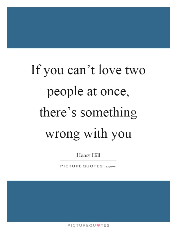 If you can\'t love two people at once, there\'s something ...