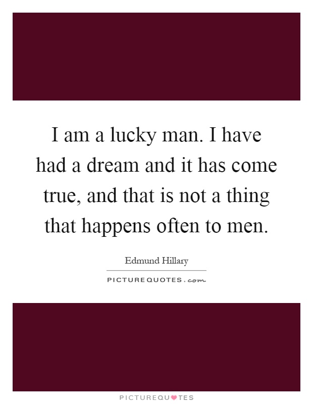I am a lucky man. I have had a dream and it has come true, and that is not a thing that happens often to men Picture Quote #1