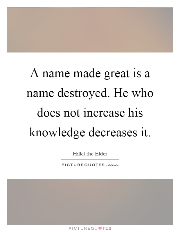 A name made great is a name destroyed. He who does not increase his knowledge decreases it Picture Quote #1