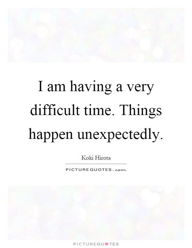 I am having a very difficult time. Things happen unexpectedly Picture Quote #1