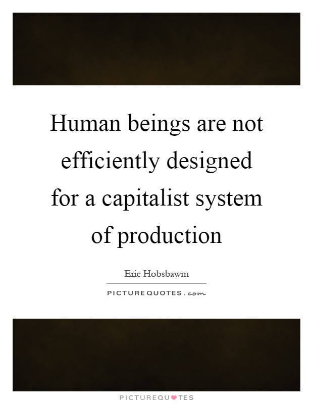 Human beings are not efficiently designed for a capitalist system of production Picture Quote #1