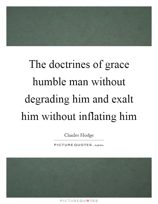 The doctrines of grace humble man without degrading him and exalt him without inflating him Picture Quote #1