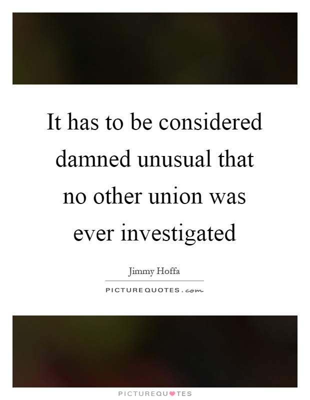 It has to be considered damned unusual that no other union was ever investigated Picture Quote #1