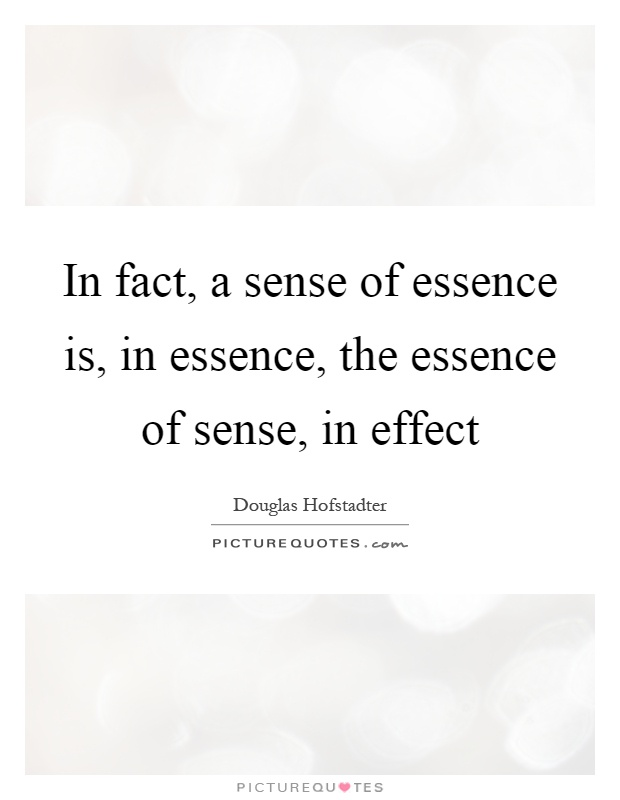 In fact, a sense of essence is, in essence, the essence of sense, in effect Picture Quote #1